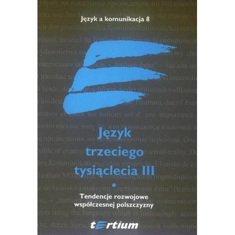 JĘZYK TRZECIEGO TYSIĄCLECIA III. TOM I. TENDENCJE ROZWOJOWE WSPÓŁCZESNEJ POLSZCZYZNY [JAK8.1]
