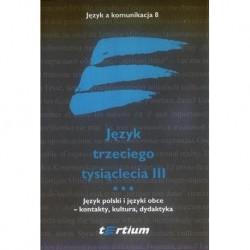 JĘZYK TRZECIEGO TYSIĄCLECIA III. TOM III. JĘZYK POLSKI I JĘZYKI OBCE - KONTAKTY, KULTURA, DYDAKTYKA [JAK8.3]
