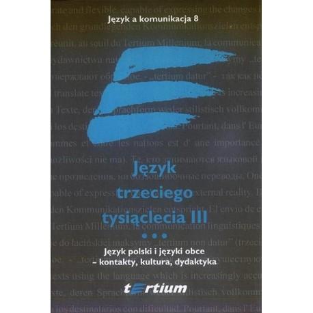 JĘZYK TRZECIEGO TYSIĄCLECIA III. TOM III. JĘZYK POLSKI I JĘZYKI OBCE - KONTAKTY, KULTURA, DYDAKTYKA