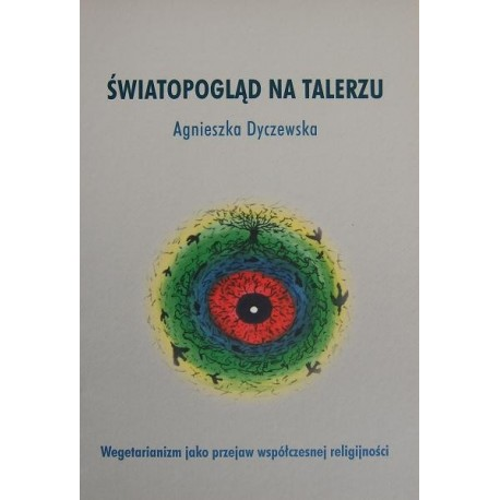 Agnieszka Dyczewska ŚWIATOPOGLĄD NA TALERZU: WEGETARIANIZM JAKO PRZEJAW WSPÓŁCZESNEJ RELIGIJNOŚCI