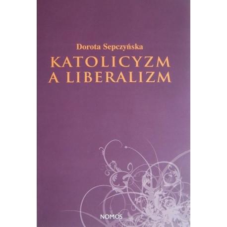 KATOLICYZM A LIBERALIZM. SZKIC Z FILOZOFII SPOŁECZNEJ Dorota Sepczyńska