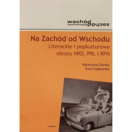 Katarzyna Górska, Ewa Łepkowska NA ZACHÓD OD WSCHODU: LITERACKIE I POPKULTUROWE OBRAZY NRD, PRL I RFN