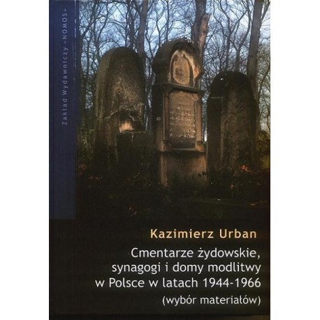 CMENTARZE ŻYDOWSKIE, SYNAGOGI I DOMY MODLITWY W POLSCE W LATACH 1944-1966. WYBÓR MATERIAŁÓW Kazimierz Urban