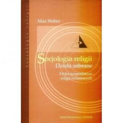 Max Weber SOCJOLOGIA RELIGII. DZIEŁA ZEBRANE. ETYKA GOSPODARCZA RELIGII ŚWIATOWYCH