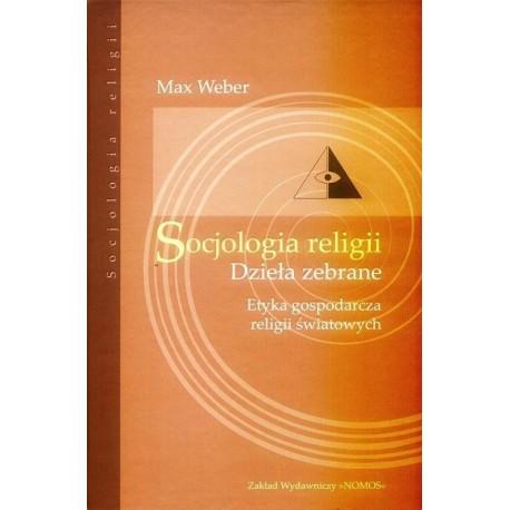 SOCJOLOGIA RELIGII. DZIEŁA ZEBRANE. ETYKA GOSPODARCZA RELIGII ŚWIATOWYCH Max Weber