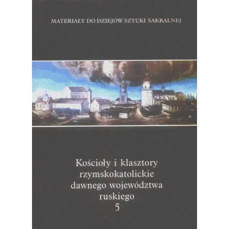 KOŚCIOŁY I KLASZTORY RZYMSKOKATOLICKIE DAWNEGO WOJEWÓDZTWA RUSKIEGO. TOM 5