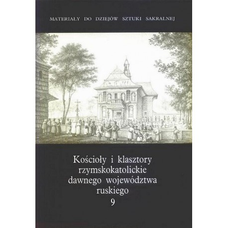 KOŚCIOŁY I KLASZTORY RZYMSKOKATOLICKIE DAWNEGO WOJEWÓDZTWA RUSKIEGO. TOM 9