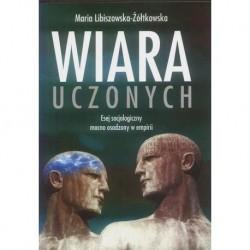 WIARA UCZONYCH. ESEJ SOCJOLOGICZNY MOCNO OSADZONY W EMPIRII Maria Libiszowska-Żółtkowska