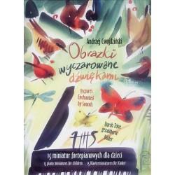 OBRAZKI WYCZAROWANE DŹWIĘKAMI. 15 MINIATUR FORTEPIANOWYCH DLA DZIECI Andrzej Cwojdziński