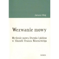 Janusz Maj WEZWANIE MOWY. MYŚLENIE MOWY, LITURGIA I PIĘKNO W FILOZOFII FRANZA ROSENZWEIGA