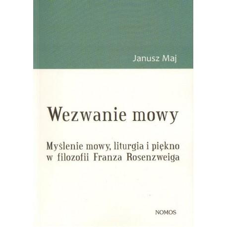 WEZWANIE MOWY. MYŚLENIE MOWY, LITURGIA I PIĘKNO W FILOZOFII FRANZA ROSENZWEIGA Janusz Maj