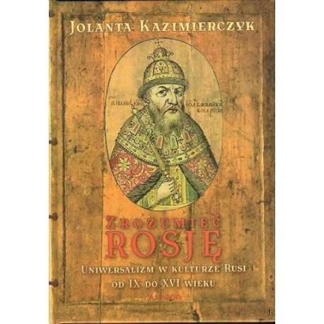 Jolanta Kazimierczyk ZROZUMIEĆ ROSJĘ. UNIWERSALIZM W KULTURZE RUSI OD IX DO XVI WIEKU