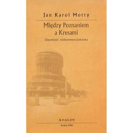 Jan Karol Motty MIĘDZY POZNANIEM A KRESAMI. OPOWIEŚĆ NIEKONWENCJONALNA