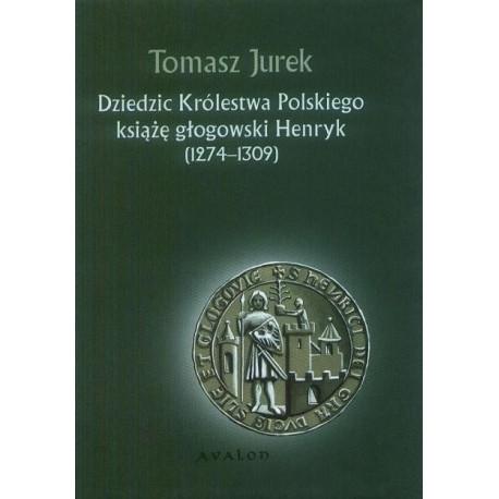 Tomasz Jurek DZIEDZIC KRÓLESTWA POLSKIEGO KSIĄŻĘ GŁOGOWSKI HENRYK (1274-1309)