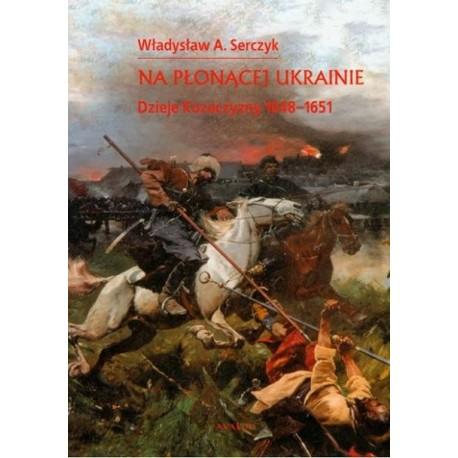 Władysław A Serczyk NA PŁONĄCEJ UKRAINIE. DZIEJE KOZACZYZNY 1648-1651