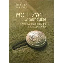 Bronisław Konieczny MOJE ŻYCIE W MUNDURZE. CZASY NARODZIN I UPADKU II RZECZPOSPOLITEJ