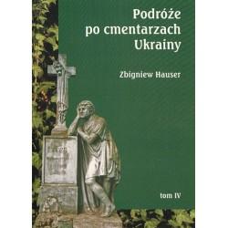 Zbigniew Hauser PODRÓŻE PO CMENTARZACH UKRAINY. TOM 4