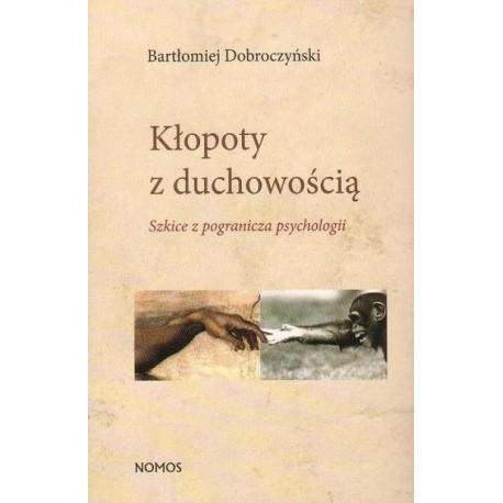 Bartłomiej Dobroczyński KŁOPOTY Z DUCHOWOŚCIĄ. SZKICE Z POGRANICZA PSYCHOLOGII.