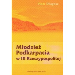 Piotr Długosz MŁODZIEŻ PODKARPACIA W III RZECZYPOSPOLITEJ