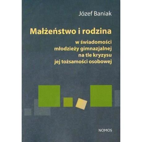 Józef Baniak MAŁŻEŃSTWO I RODZINA W ŚWIADOMOŚCI MŁODZIEŻY GIMNAZJALNEJ NA TLE KRYZYSU JEJ TOŻSAMOŚCI OSOBOWEJ