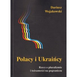 Dariusz Wojakowski POLACY I UKRAIŃCY. RZECZ O PLURALIZMIE I TOŻSAMOŚCI NA POGRANICZU.