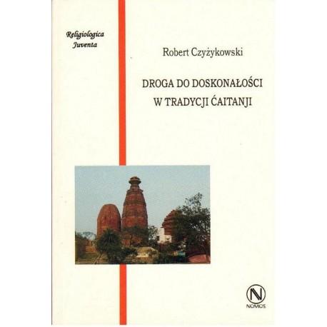 Robert Czyżykowski DROGA DO DOSKONAŁOŚCI W TRADYCJI CAITANJI. WYBRANE ASPEKTY PRAKTYKI RELIGIJNEJ W WISZNUIZMIE BENGALSKIM